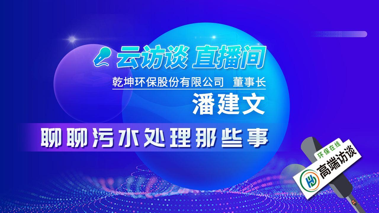 云访谈——专访乾坤环保董事长潘建文